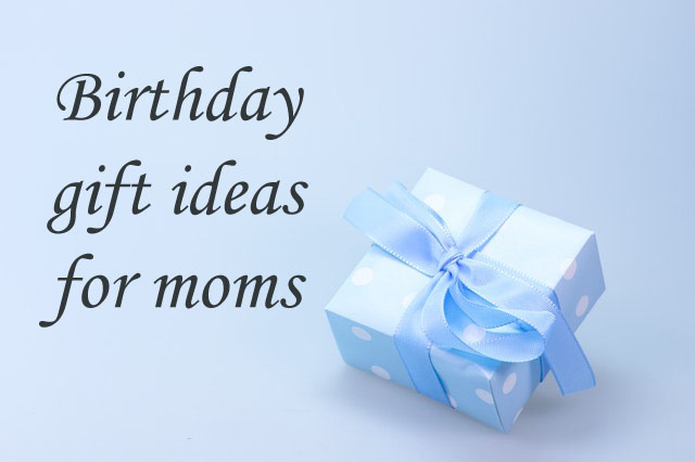 What are the best birthday gift ideas for moms?